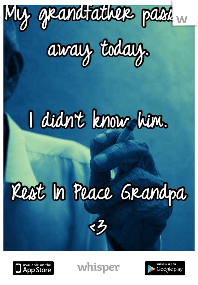My grandfather passed away today.  I didn't know him.  Rest In Peace Grandpa <3 I love you.