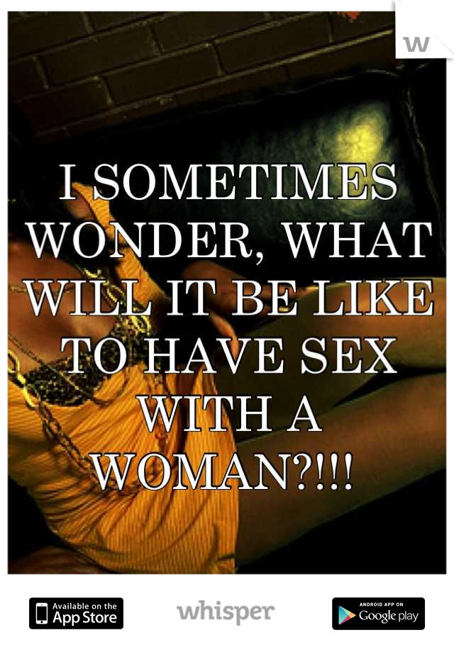 I SOMETIMES WONDER, WHAT WILL IT BE LIKE TO HAVE SEX WITH A WOMAN?!!!