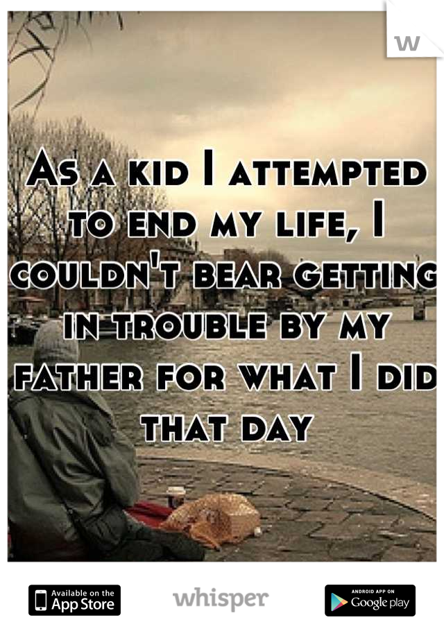 As a kid I attempted to end my life, I couldn't bear getting in trouble by my father for what I did that day