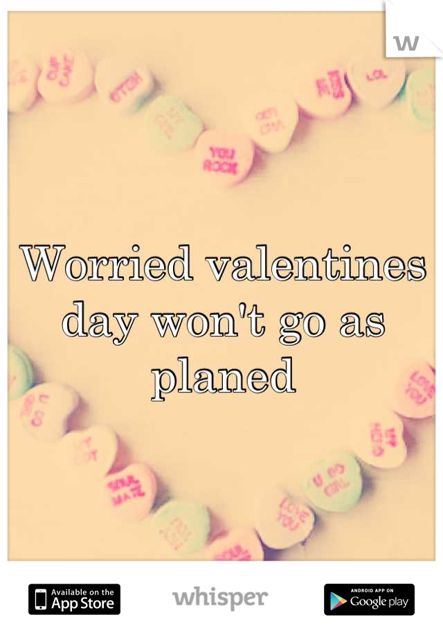 Worried valentines day won't go as planed