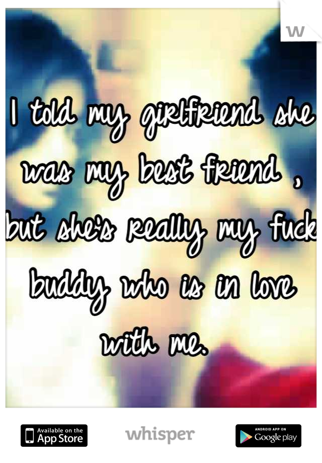 I told my girlfriend she was my best friend , but she's really my fuck buddy who is in love with me.