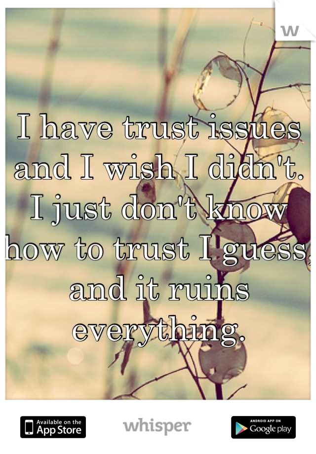 I have trust issues and I wish I didn't.  I just don't know how to trust I guess, and it ruins everything.