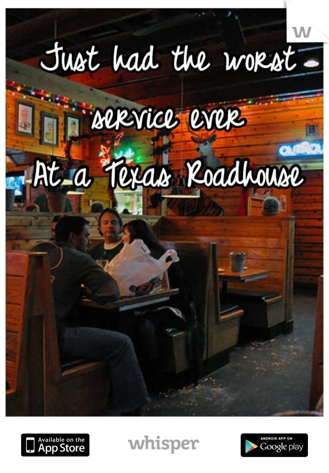 Just had the worst service ever At a Texas Roadhouse
