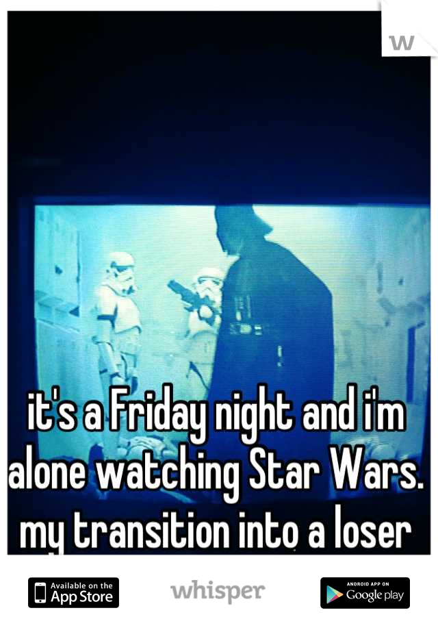 it's a Friday night and i'm alone watching Star Wars. my transition into a loser is finally complete.