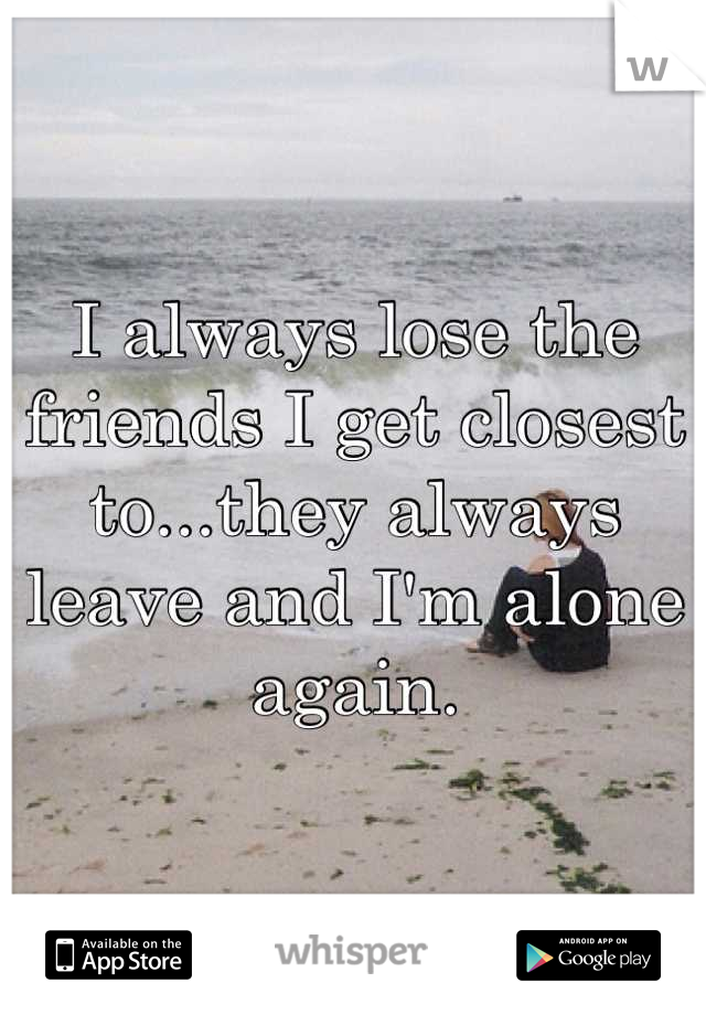 I always lose the friends I get closest to...they always leave and I'm alone again.