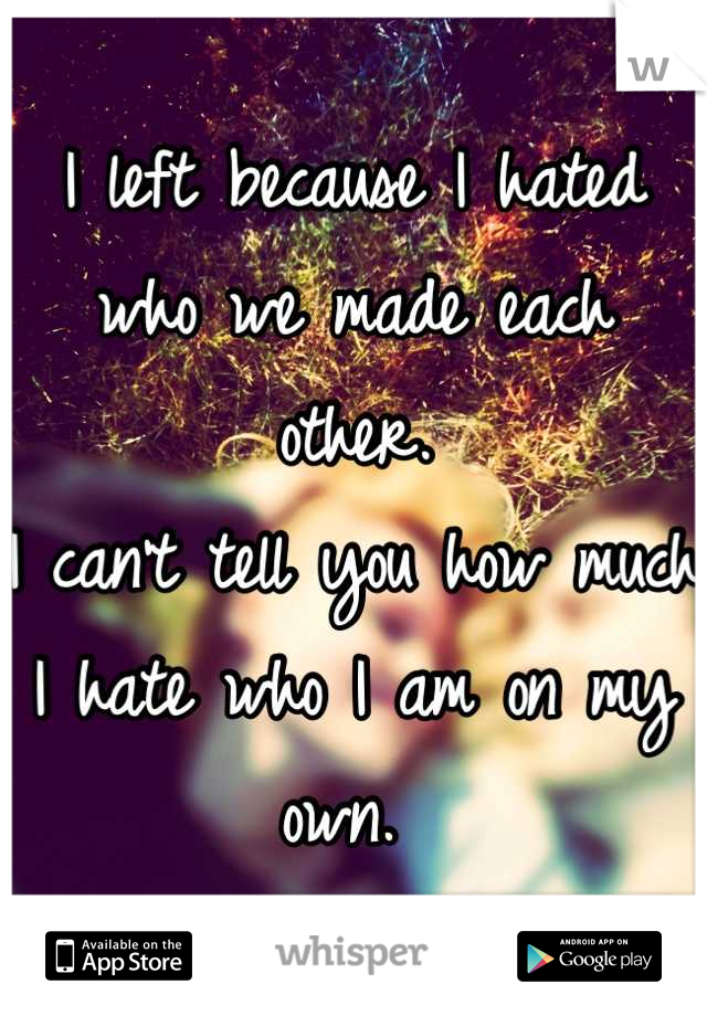I left because I hated who we made each other.  I can't tell you how much I hate who I am on my own.