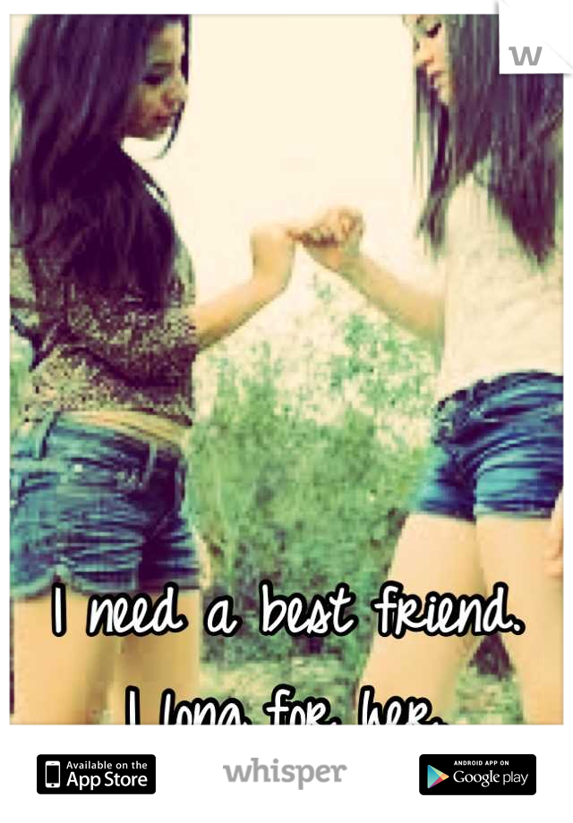 I need a best friend. I long for her.