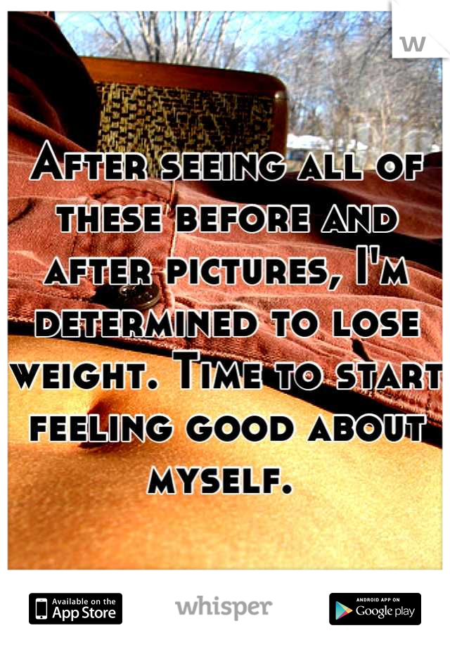 After seeing all of these before and after pictures, I'm determined to lose weight. Time to start feeling good about myself.
