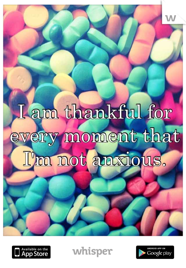 I am thankful for every moment that I'm not anxious.