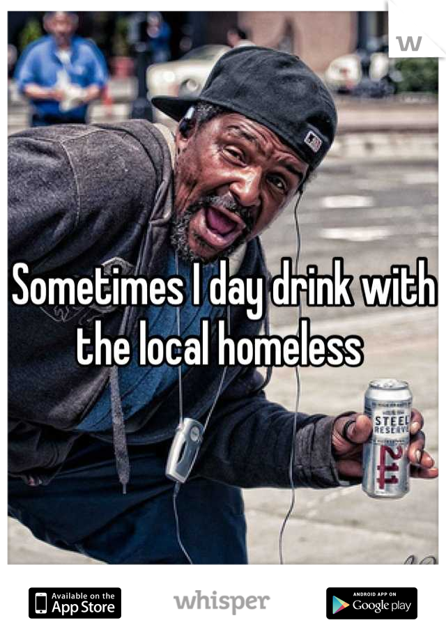 Sometimes I day drink with the local homeless