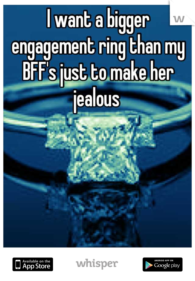 I want a bigger engagement ring than my BFF's just to make her jealous