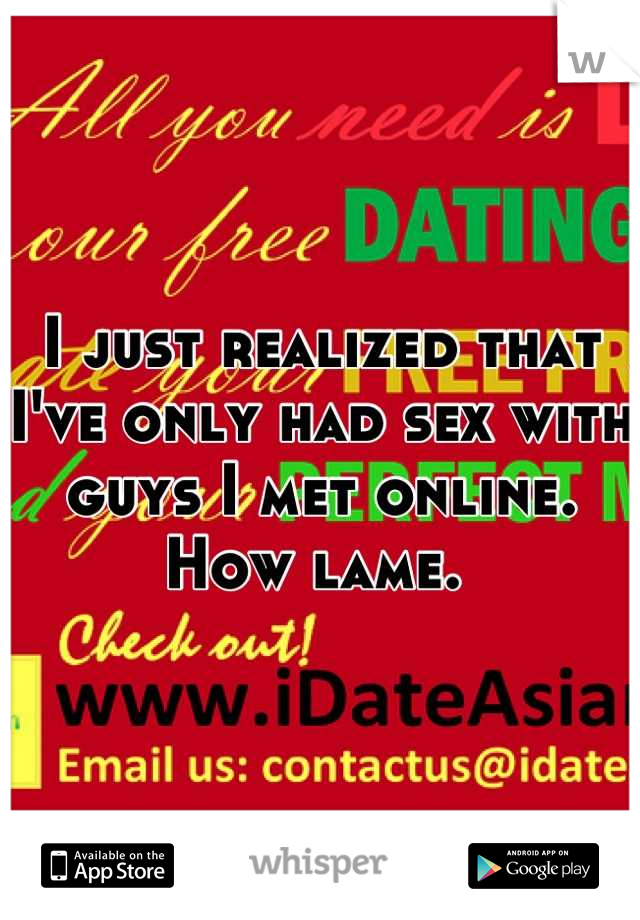 I just realized that I've only had sex with guys I met online. How lame.