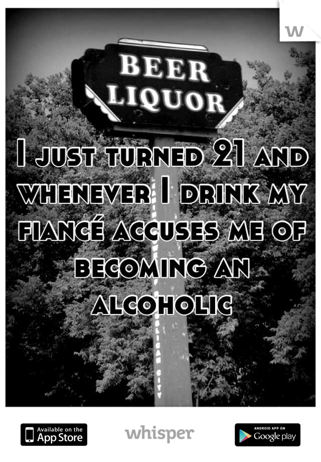 I just turned 21 and whenever I drink my fiancé accuses me of becoming an alcoholic