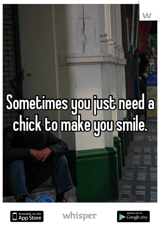 Sometimes you just need a chick to make you smile.