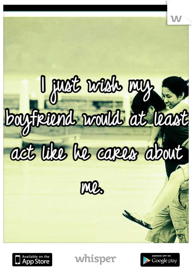 I just wish my boyfriend would at least act like he cares about me.