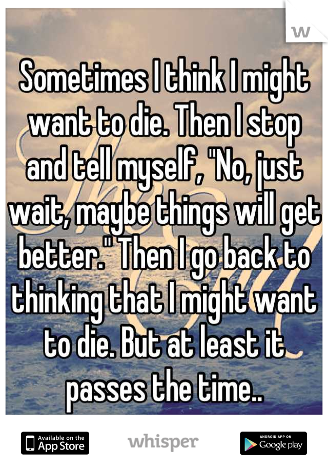 "Sometimes I think I might want to die. Then I stop and tell myself, ""No, just wait, maybe things will get better."" Then I go back to thinking that I might want to die. But at least it passes the time.."