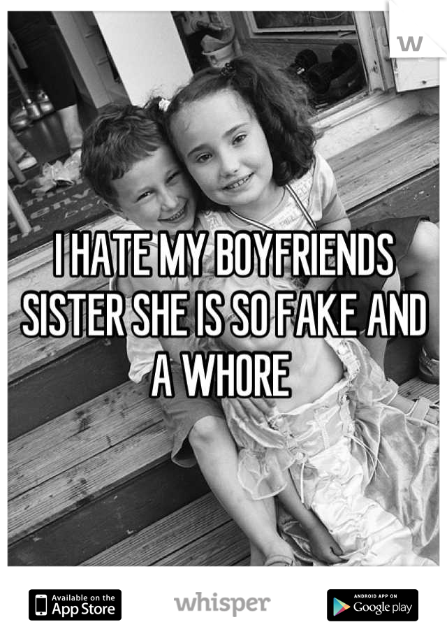 I HATE MY BOYFRIENDS SISTER SHE IS SO FAKE AND A WHORE