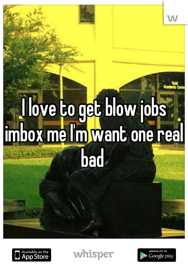 I love to get blow jobs imbox me I'm want one real bad