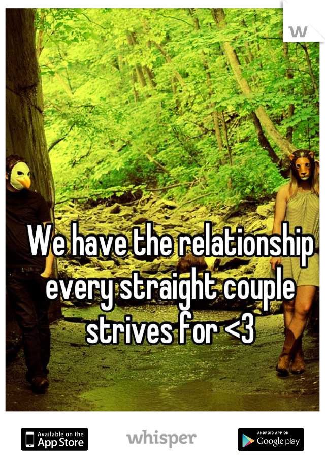 We have the relationship every straight couple strives for <3