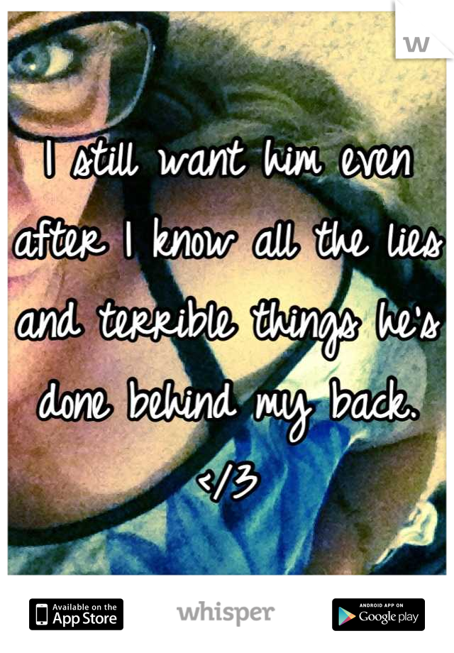 I still want him even after I know all the lies and terrible things he's done behind my back. </3