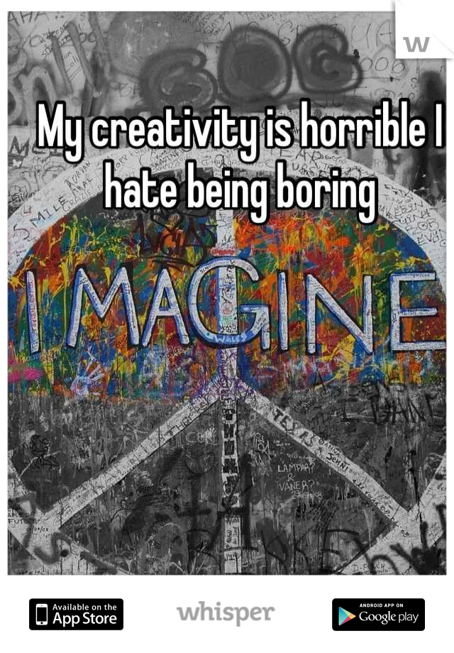 My creativity is horrible I hate being boring