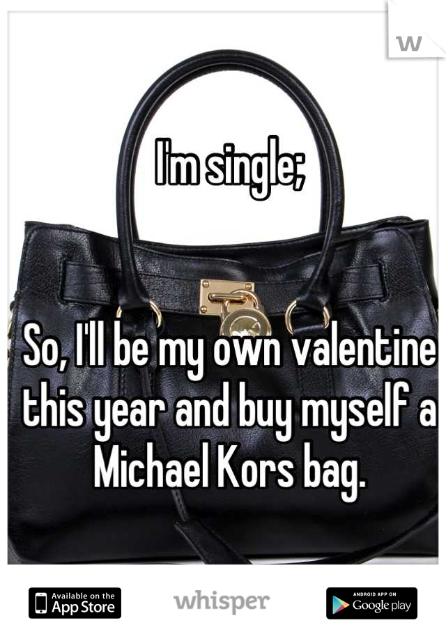 I'm single;   So, I'll be my own valentine this year and buy myself a Michael Kors bag.