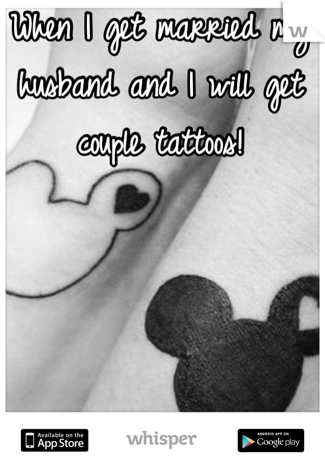 When I get married my husband and I will get couple tattoos!