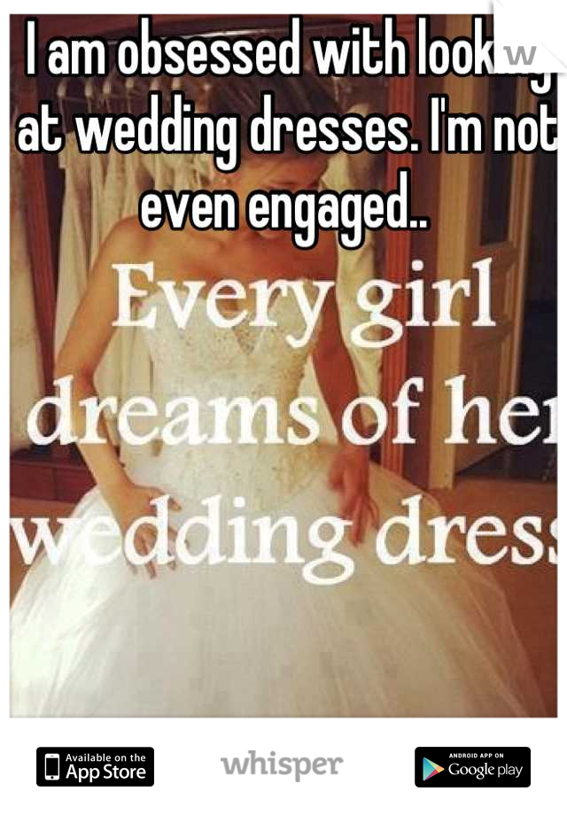 I am obsessed with looking at wedding dresses. I'm not even engaged..