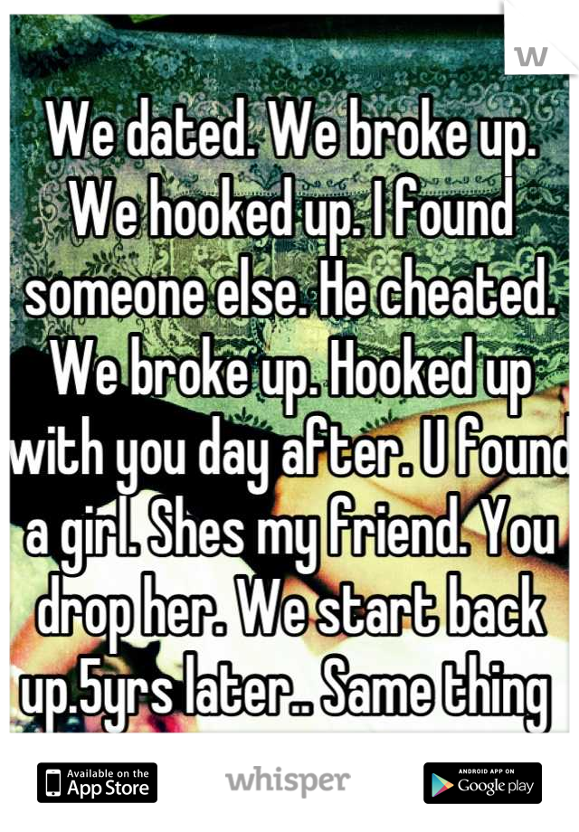 We dated. We broke up. We hooked up. I found someone else. He cheated. We broke up. Hooked up with you day after. U found a girl. Shes my friend. You drop her. We start back up.5yrs later.. Same thing