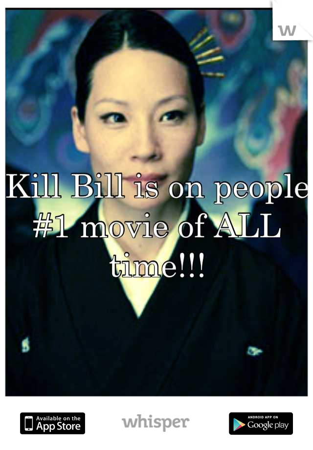 Kill Bill is on people #1 movie of ALL time!!!