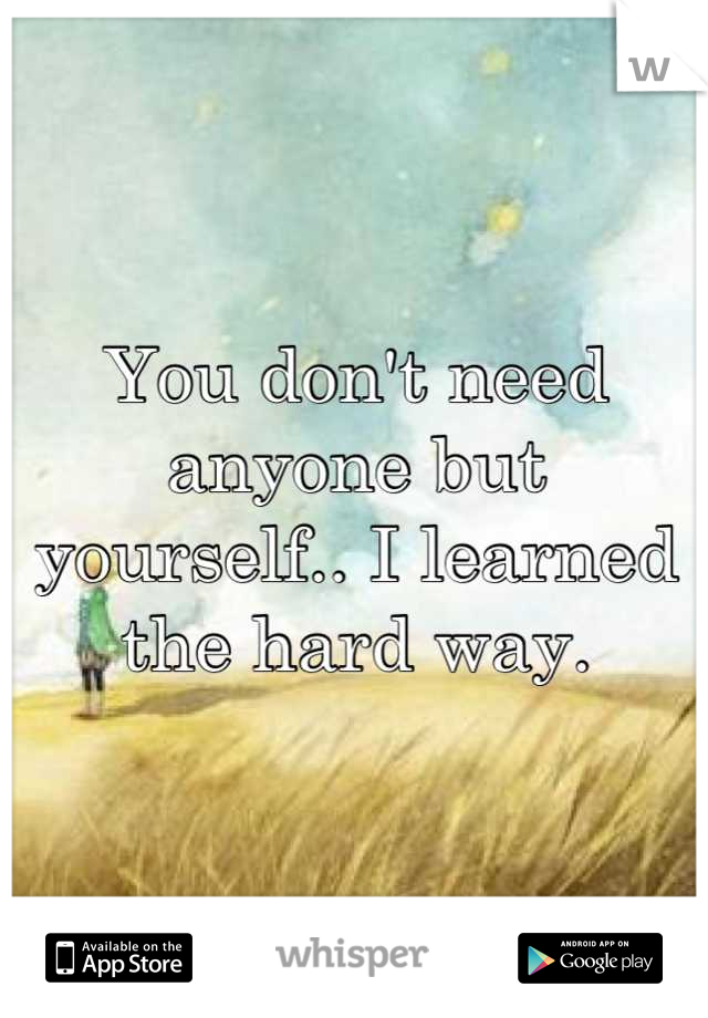 You don't need anyone but yourself.. I learned the hard way.