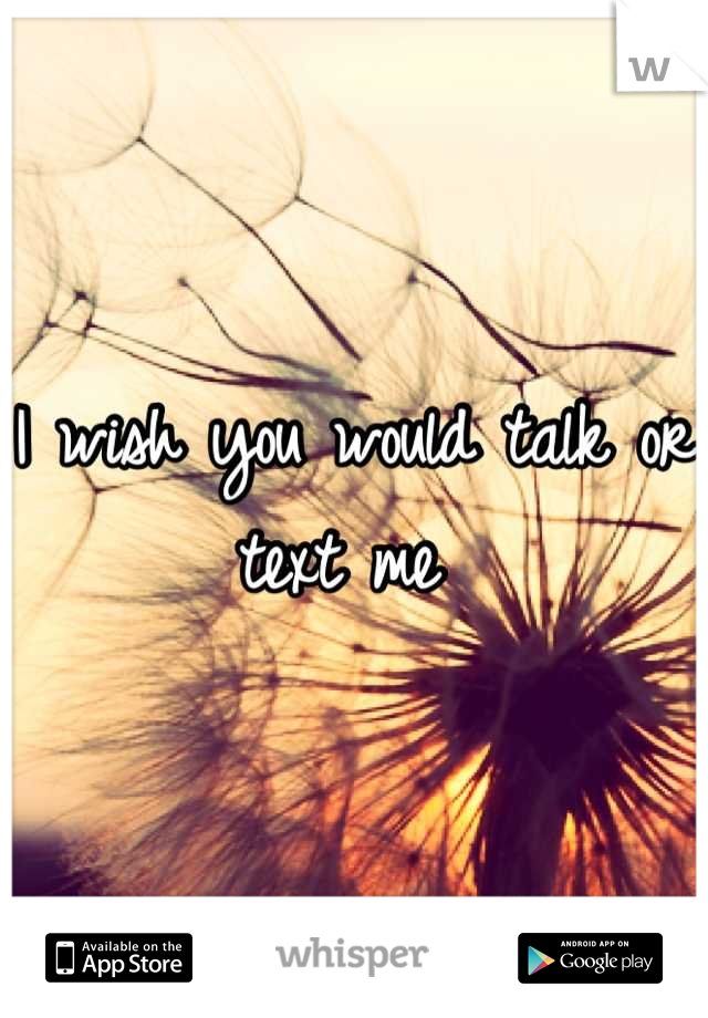 I wish you would talk or text me