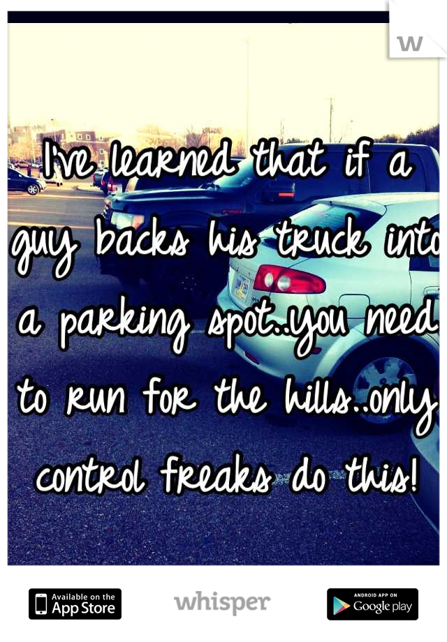 I've learned that if a guy backs his truck into a parking spot..you need to run for the hills..only control freaks do this!