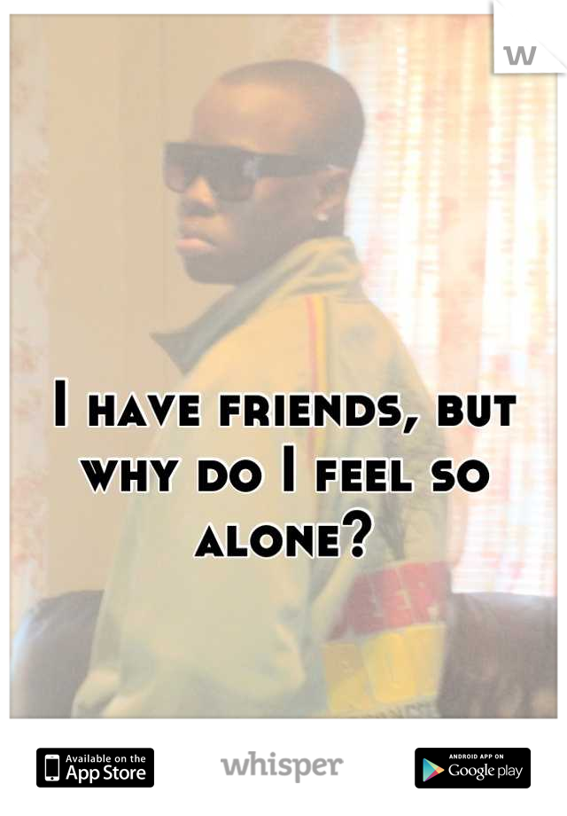 I have friends, but  why do I feel so alone?