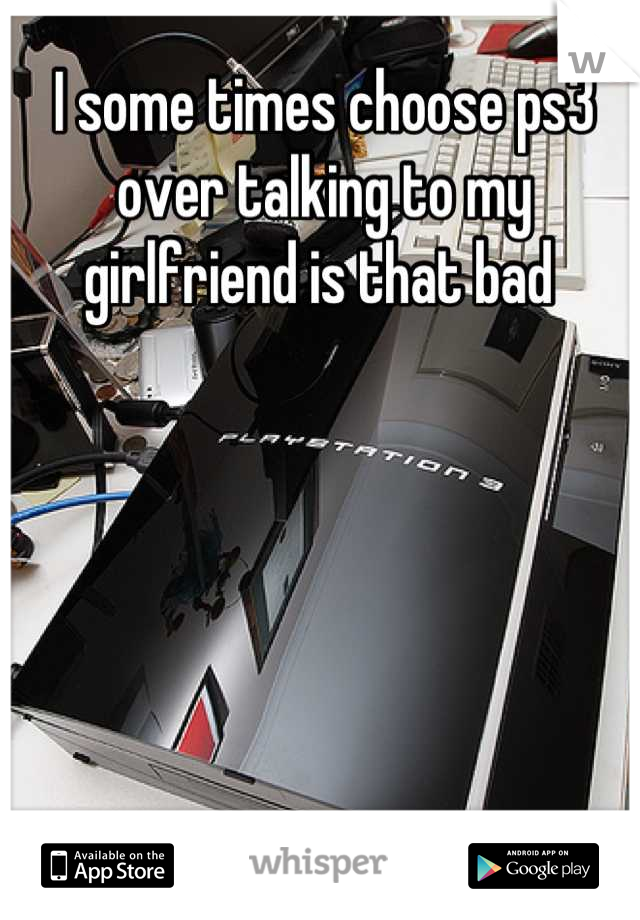 I some times choose ps3 over talking to my girlfriend is that bad