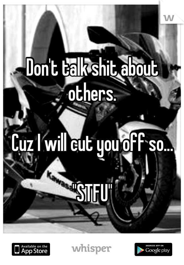"Don't talk shit about others.  Cuz I will cut you off so...   ""STFU"""