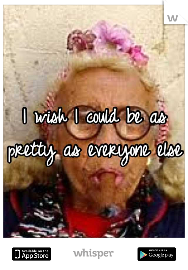 I wish I could be as pretty as everyone else