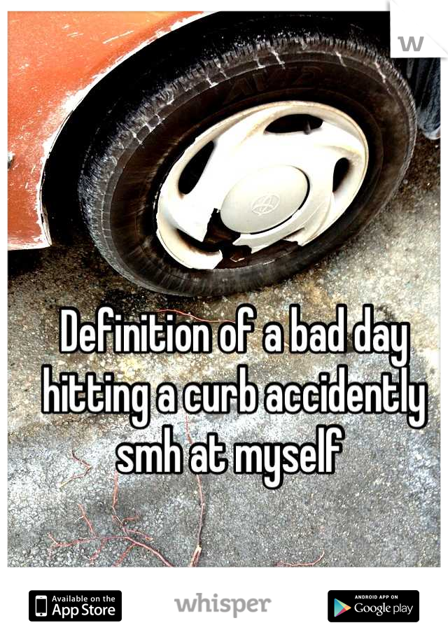 Definition of a bad day hitting a curb accidently smh at myself