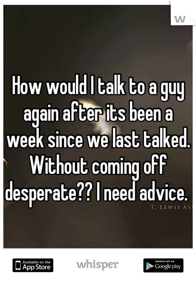 How would I talk to a guy again after its been a week since we last talked. Without coming off desperate?? I need advice.