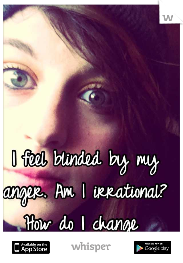 I feel blinded by my anger. Am I irrational? How do I change