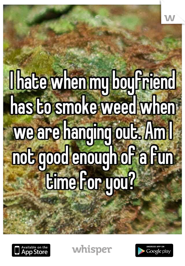 I hate when my boyfriend has to smoke weed when we are hanging out. Am I not good enough of a fun time for you?