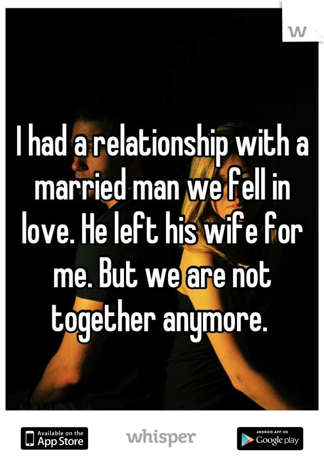 I had a relationship with a married man we fell in love. He left his wife for me. But we are not together anymore.