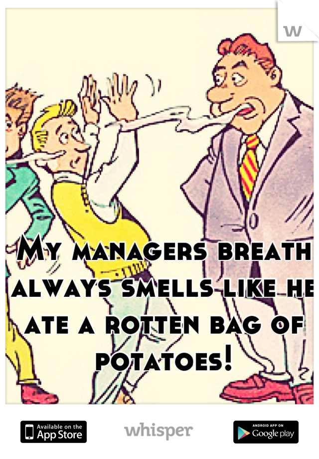 My managers breath always smells like he ate a rotten bag of potatoes!