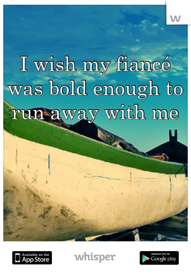 I wish my fiancé was bold enough to run away with me