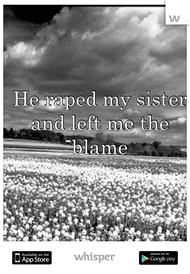 He raped my sister and left me the blame