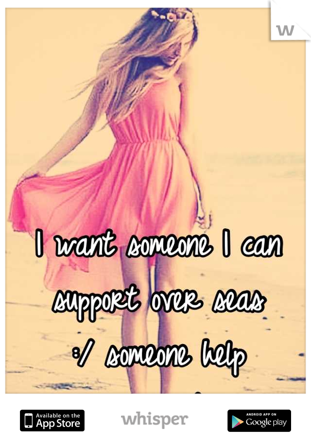 I want someone I can support over seas  :/ someone help me...maybe
