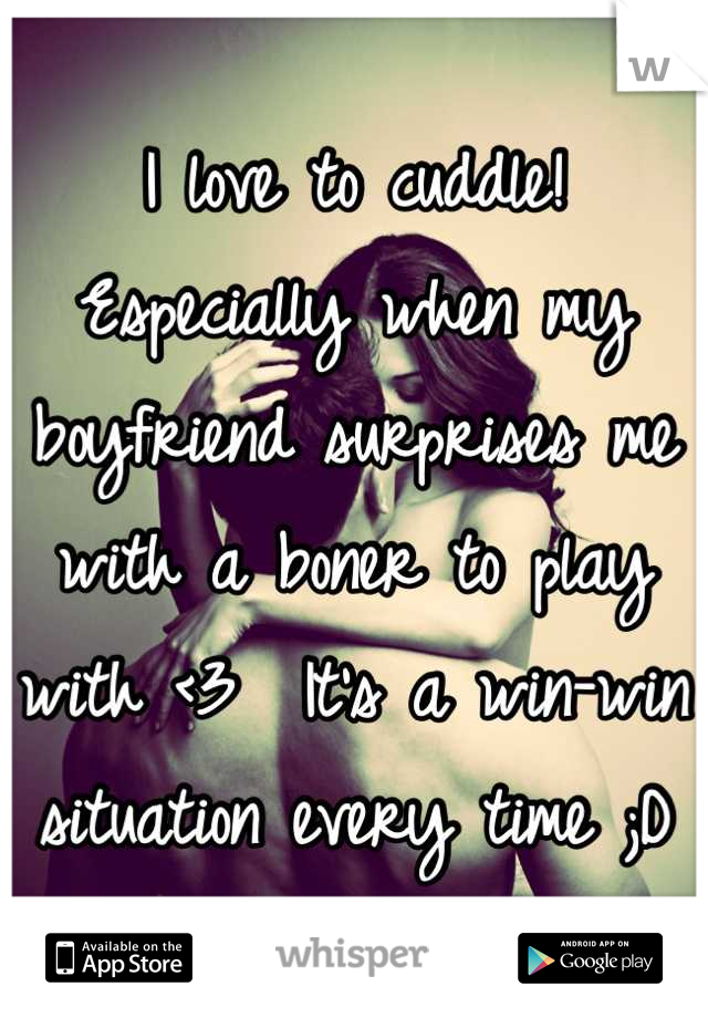 I love to cuddle!  Especially when my boyfriend surprises me with a boner to play with <3  It's a win-win situation every time ;D