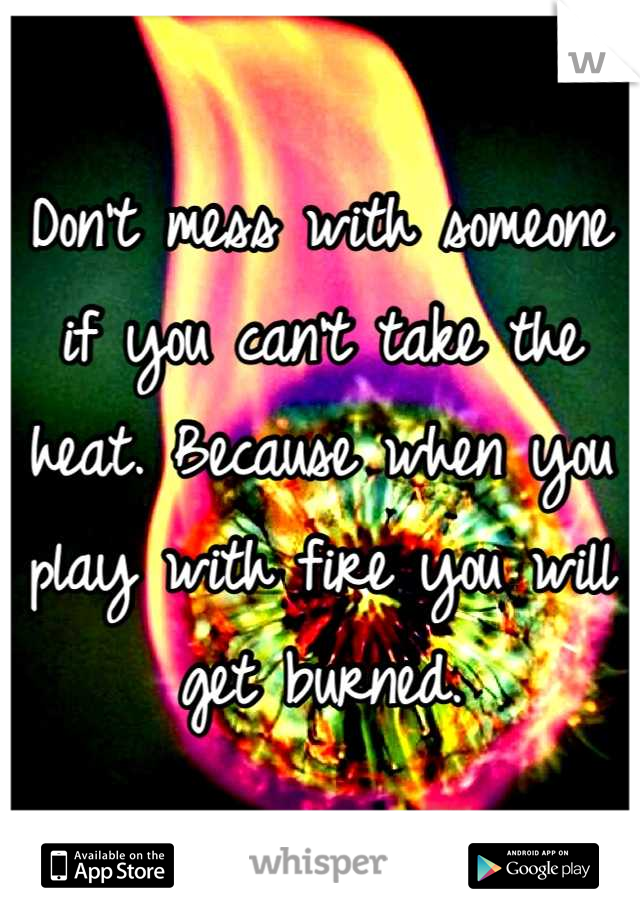 Don't mess with someone if you can't take the heat. Because when you play with fire you will get burned.