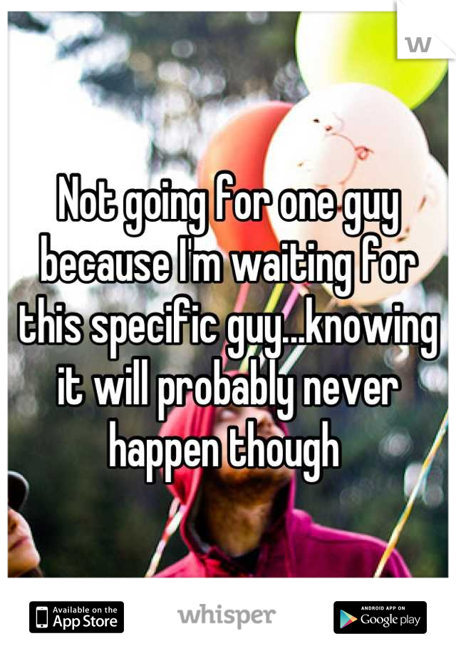 Not going for one guy because I'm waiting for this specific guy...knowing it will probably never happen though