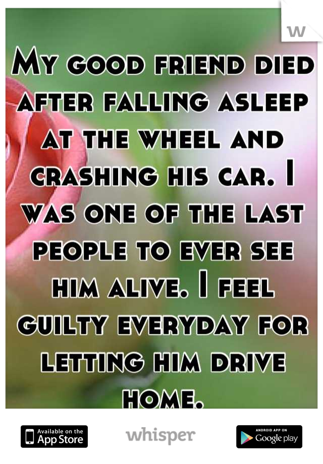My good friend died after falling asleep at the wheel and crashing his car. I was one of the last people to ever see him alive. I feel guilty everyday for letting him drive home.